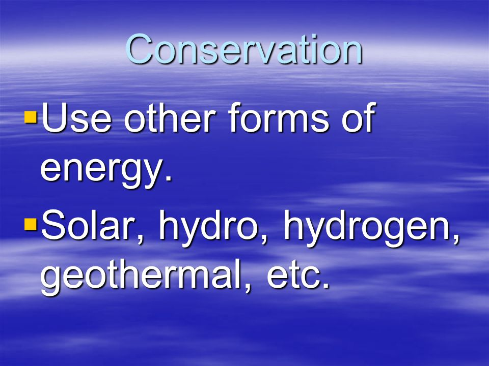 Conservation  Use other forms of energy.  Solar, hydro, hydrogen, geothermal, etc.