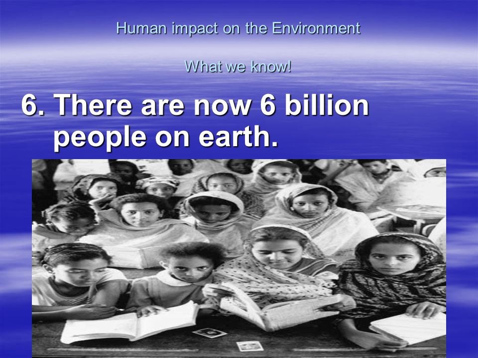 Human impact on the Environment What we know! 6. There are now 6 billion people on earth.