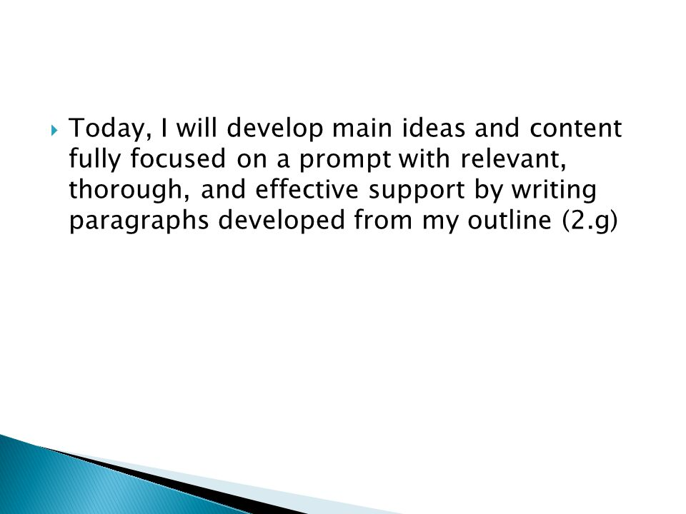 Today, I will develop main ideas and content fully focused on a prompt with relevant, thorough, and effective support by writing paragraphs developed from my outline (2.g)