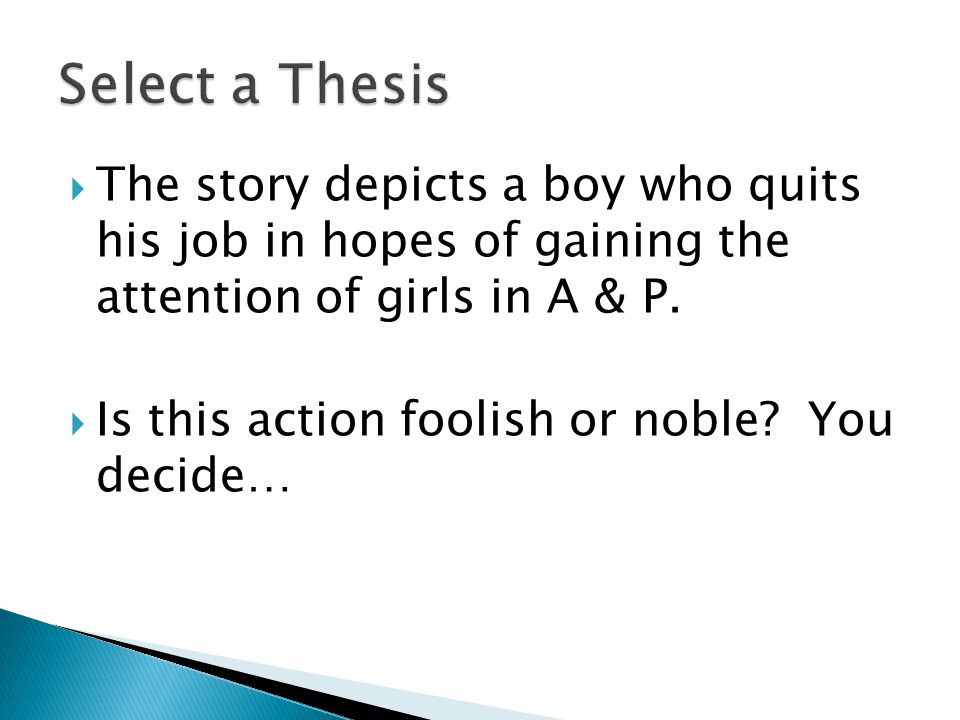  The story depicts a boy who quits his job in hopes of gaining the attention of girls in A & P.