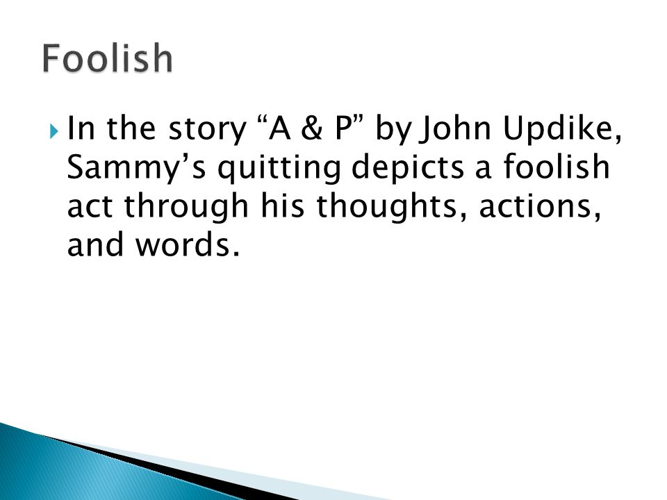  In the story A & P by John Updike, Sammy's quitting depicts a foolish act through his thoughts, actions, and words.