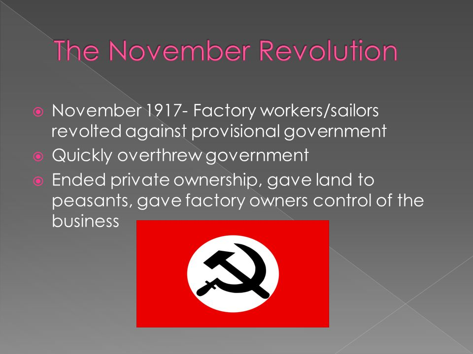  November 1917- Factory workers/sailors revolted against provisional government  Quickly overthrew government  Ended private ownership, gave land to peasants, gave factory owners control of the business