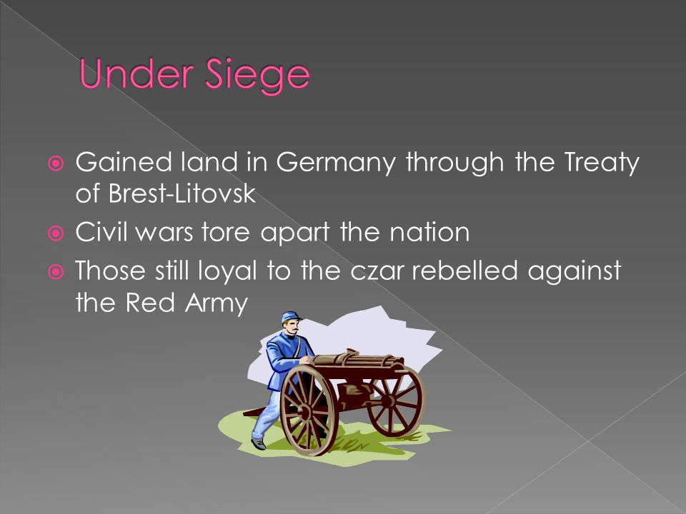  Gained land in Germany through the Treaty of Brest-Litovsk  Civil wars tore apart the nation  Those still loyal to the czar rebelled against the Red Army