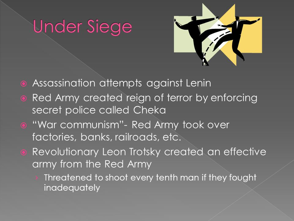  Assassination attempts against Lenin  Red Army created reign of terror by enforcing secret police called Cheka  War communism - Red Army took over factories, banks, railroads, etc.