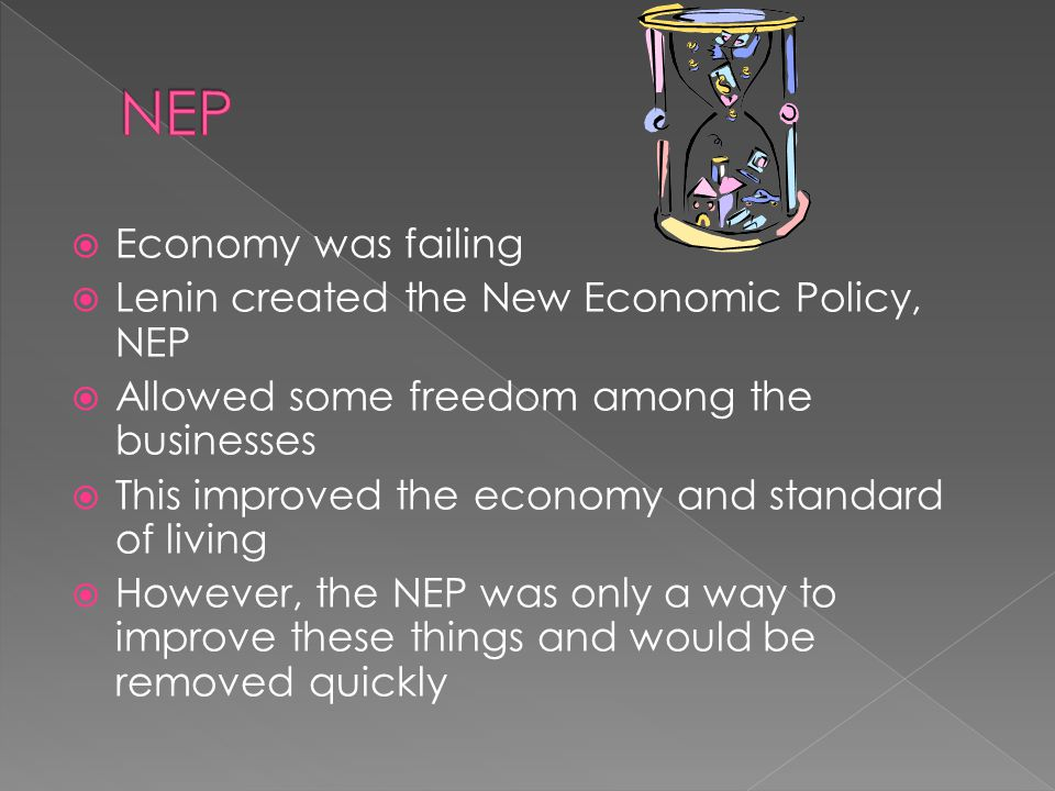  Economy was failing  Lenin created the New Economic Policy, NEP  Allowed some freedom among the businesses  This improved the economy and standard of living  However, the NEP was only a way to improve these things and would be removed quickly