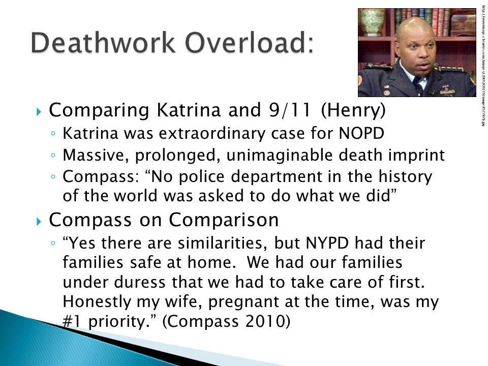  Comparing Katrina and 9/11 (Henry) ◦ Katrina was extraordinary case for NOPD ◦ Massive, prolonged, unimaginable death imprint ◦ Compass: No police department in the history of the world was asked to do what we did  Compass on Comparison ◦ Yes there are similarities, but NYPD had their families safe at home.