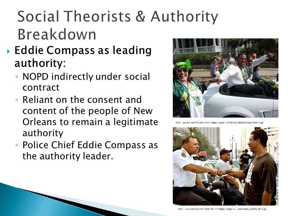  Eddie Compass as leading authority: ◦ NOPD indirectly under social contract ◦ Reliant on the consent and content of the people of New Orleans to remain a legitimate authority ◦ Police Chief Eddie Compass as the authority leader.