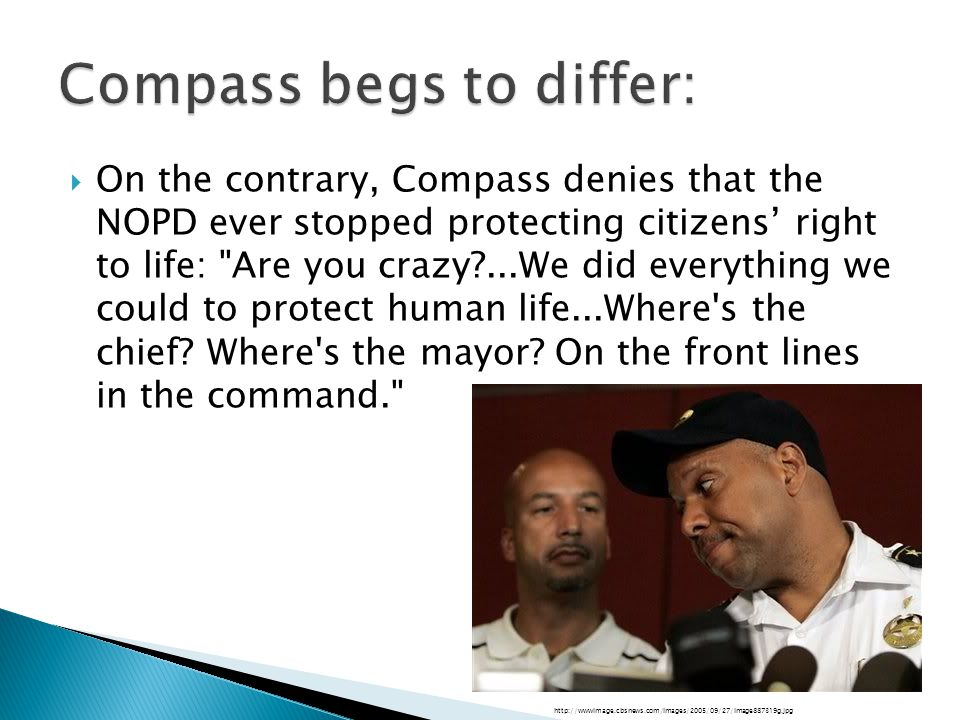  On the contrary, Compass denies that the NOPD ever stopped protecting citizens' right to life: Are you crazy ...We did everything we could to protect human life...Where s the chief.