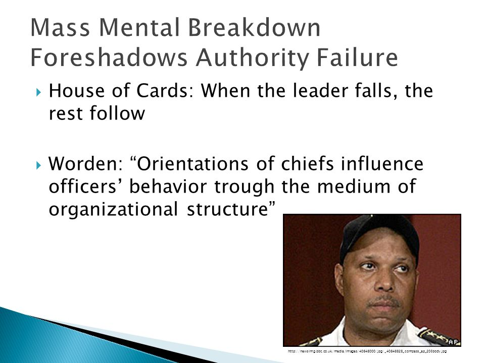  House of Cards: When the leader falls, the rest follow  Worden: Orientations of chiefs influence officers' behavior trough the medium of organizational structure http://newsimg.bbc.co.uk/media/images/40848000/jpg/_40848828_compass_ap_203body.jpg