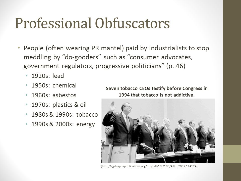 Professional Obfuscators (http://ajph.aphapublications.org/doi/pdf/10.2105/AJPH.2007.114124) People (often wearing PR mantel) paid by industrialists to stop meddling by do-gooders such as consumer advocates, government regulators, progressive politicians (p.