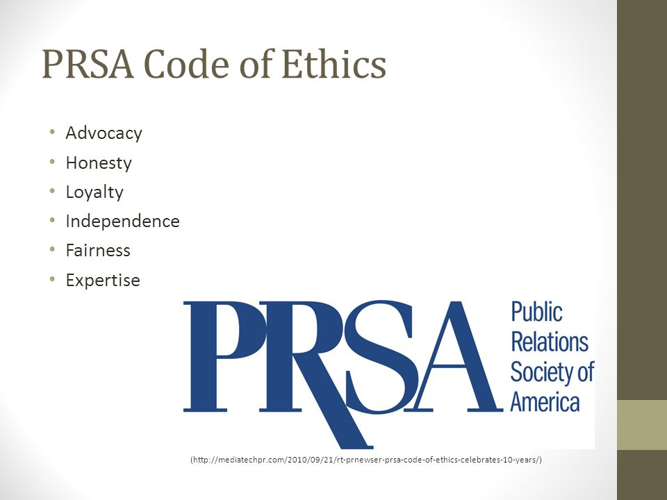 PRSA Code of Ethics Advocacy Honesty Loyalty Independence Fairness Expertise (http://mediatechpr.com/2010/09/21/rt-prnewser-prsa-code-of-ethics-celebrates-10-years/)