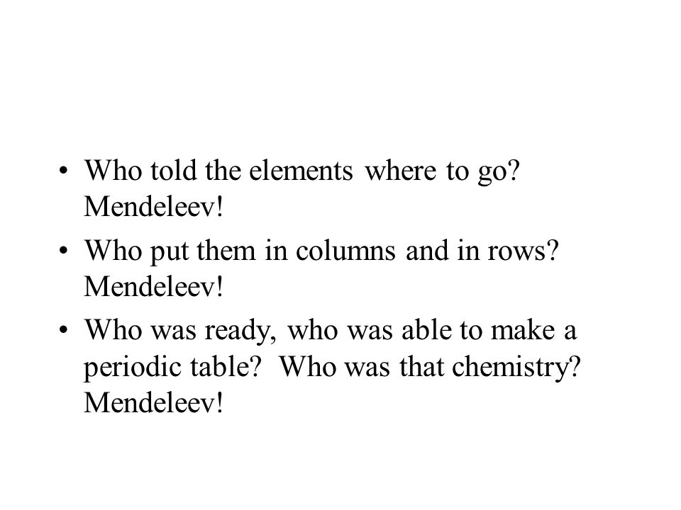 Who told the elements where to go. Mendeleev. Who put them in columns and in rows.