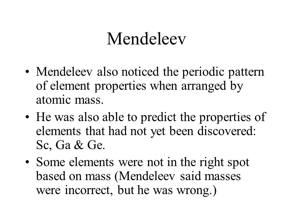 Mendeleev Mendeleev also noticed the periodic pattern of element properties when arranged by atomic mass.