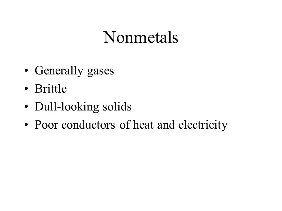 Nonmetals Generally gases Brittle Dull-looking solids Poor conductors of heat and electricity
