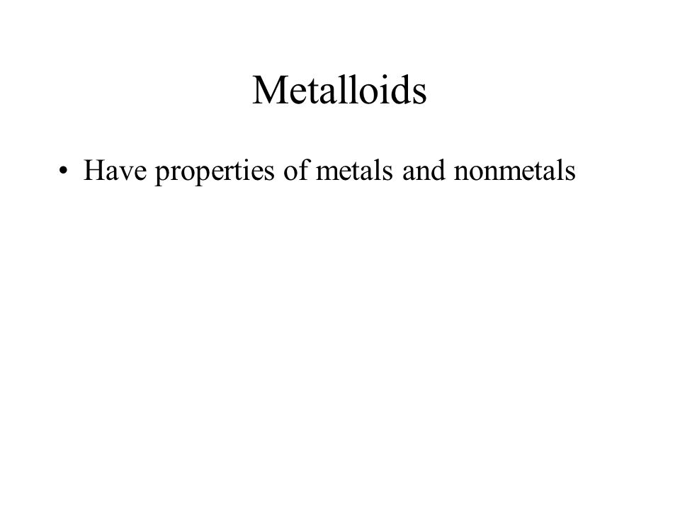 Metalloids Have properties of metals and nonmetals