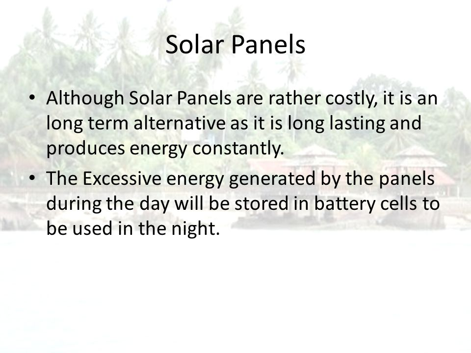 Solar Panels Although Solar Panels are rather costly, it is an long term alternative as it is long lasting and produces energy constantly.
