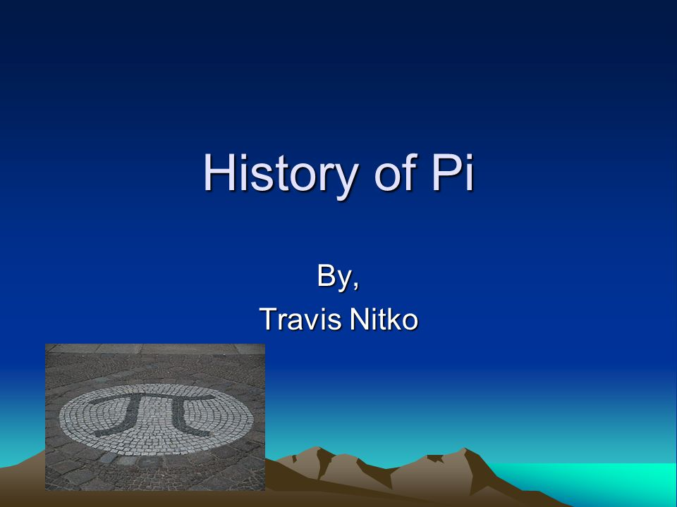 History of Pi By, Travis Nitko