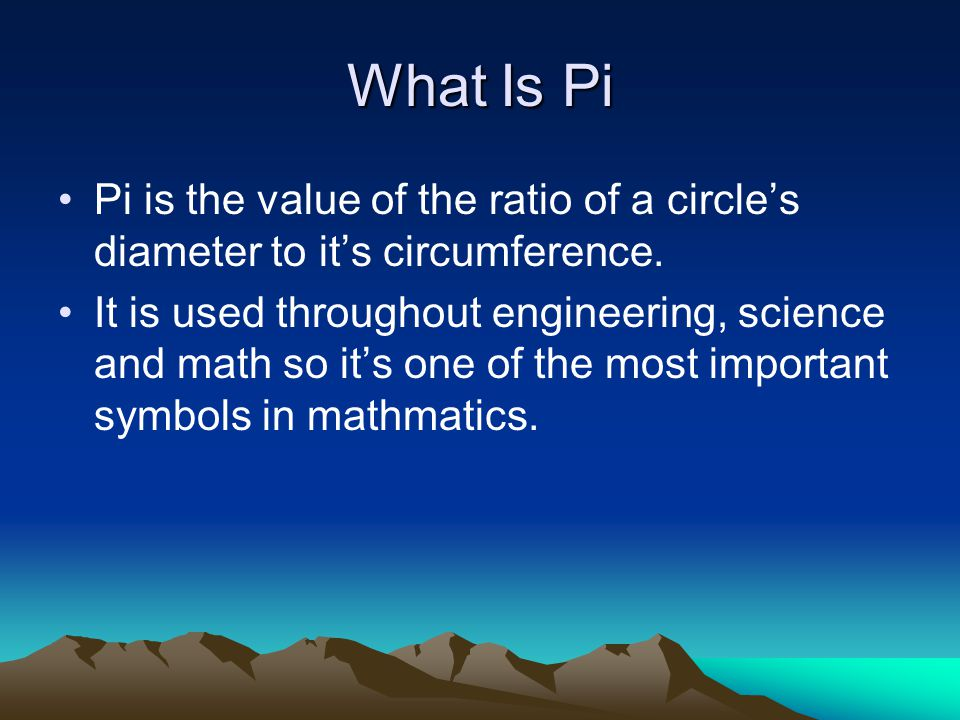 What Is Pi Pi is the value of the ratio of a circle's diameter to it's circumference.