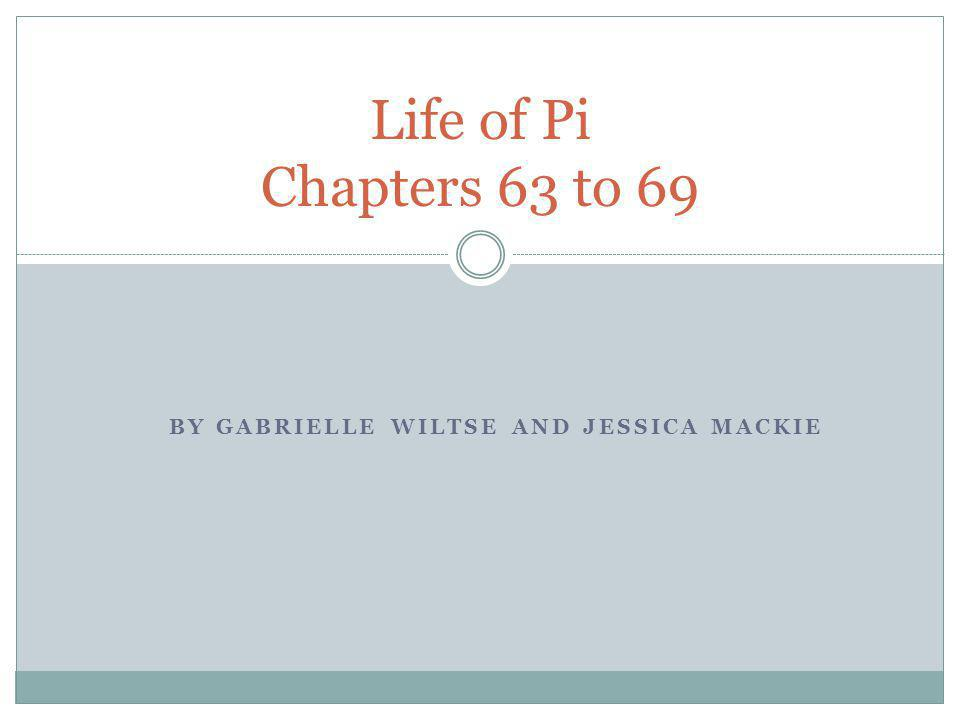 BY GABRIELLE WILTSE AND JESSICA MACKIE Life of Pi Chapters 63 to 69