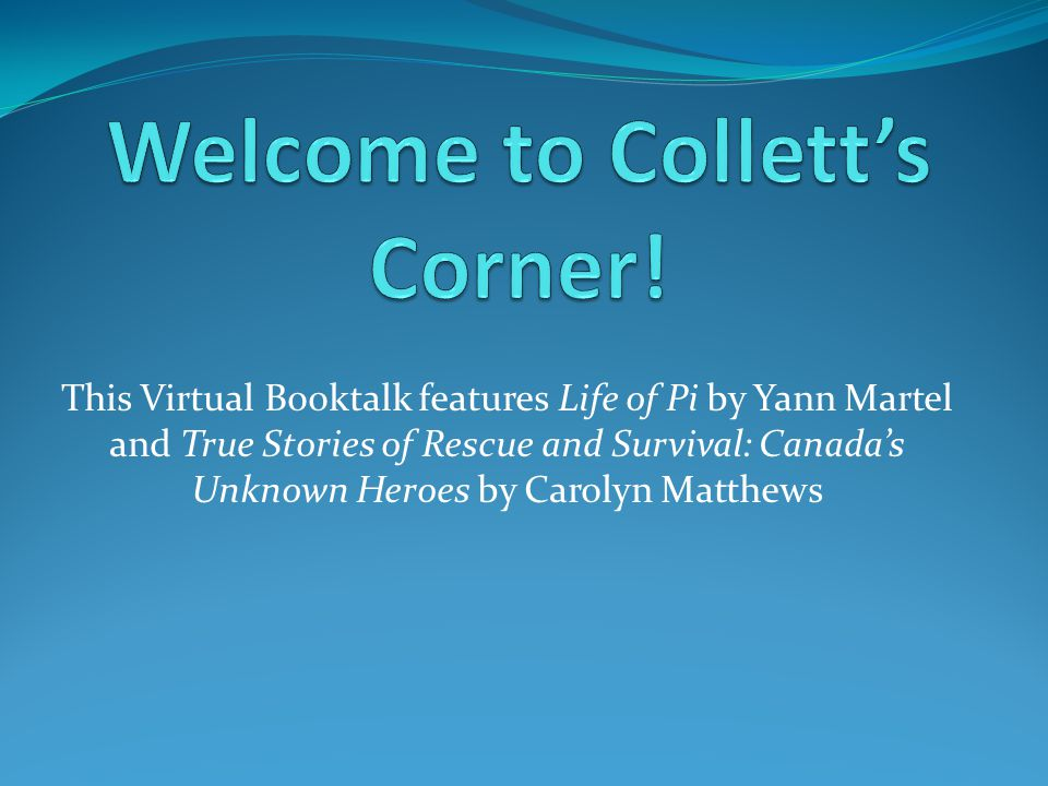 This Virtual Booktalk features Life of Pi by Yann Martel and True Stories of Rescue and Survival: Canada's Unknown Heroes by Carolyn Matthews