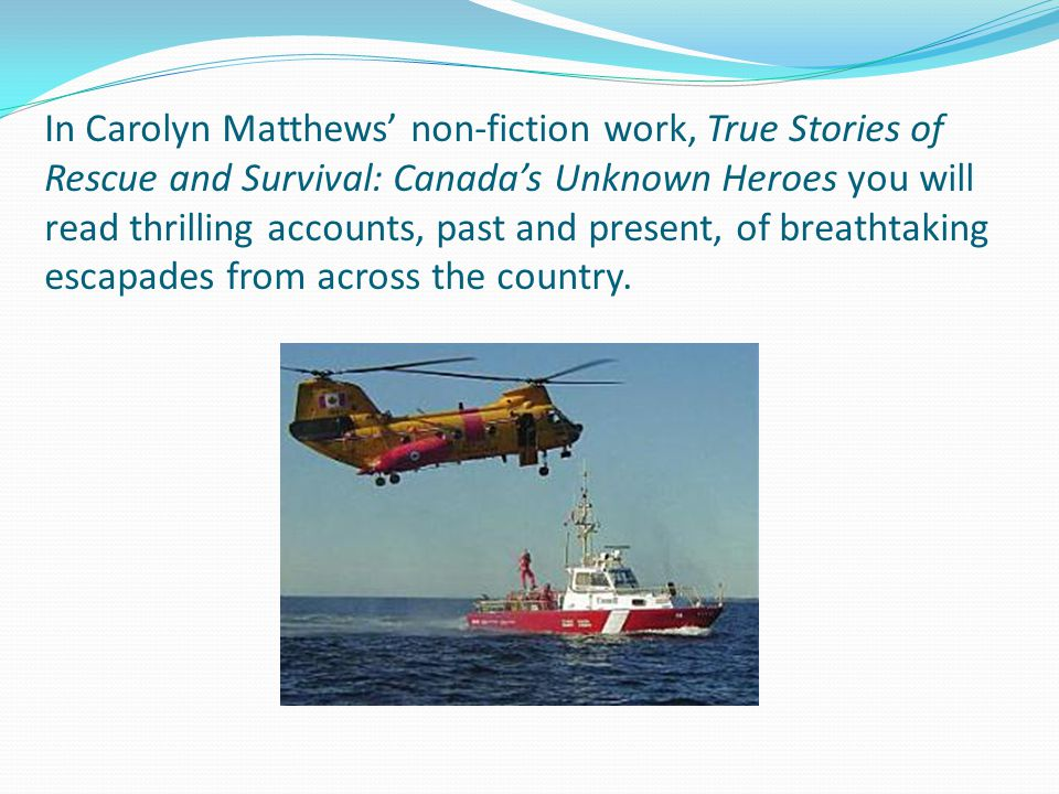 In Carolyn Matthews' non-fiction work, True Stories of Rescue and Survival: Canada's Unknown Heroes you will read thrilling accounts, past and present, of breathtaking escapades from across the country.