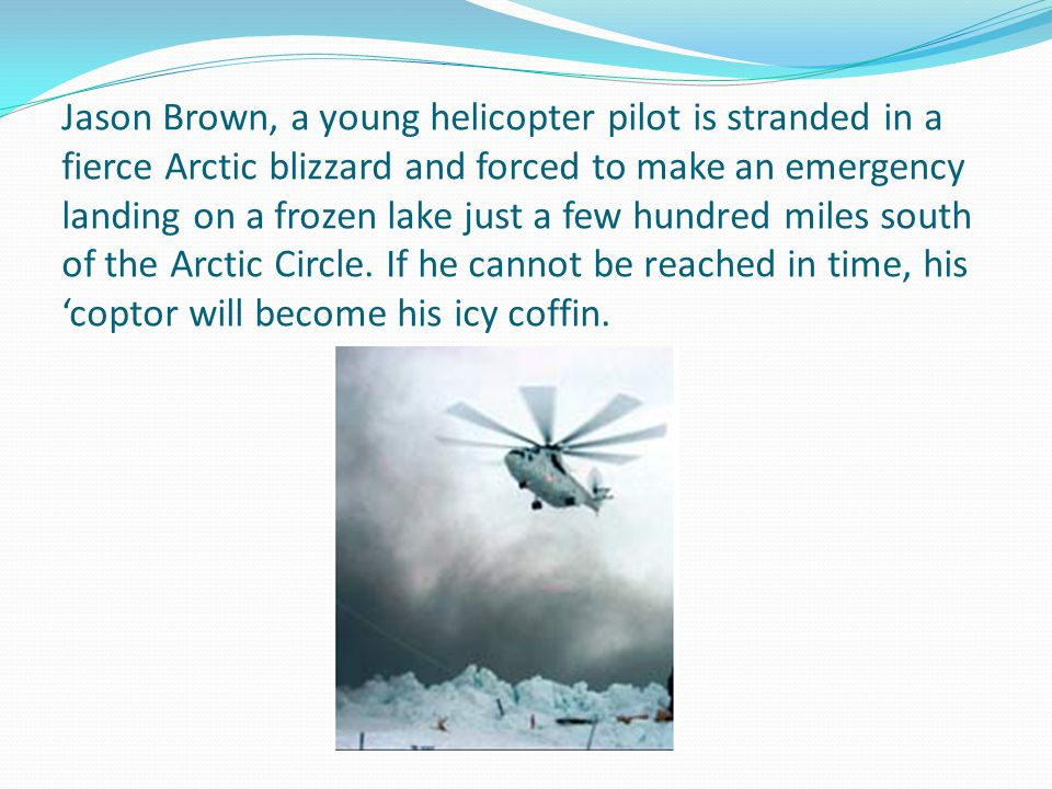 Jason Brown, a young helicopter pilot is stranded in a fierce Arctic blizzard and forced to make an emergency landing on a frozen lake just a few hundred miles south of the Arctic Circle.