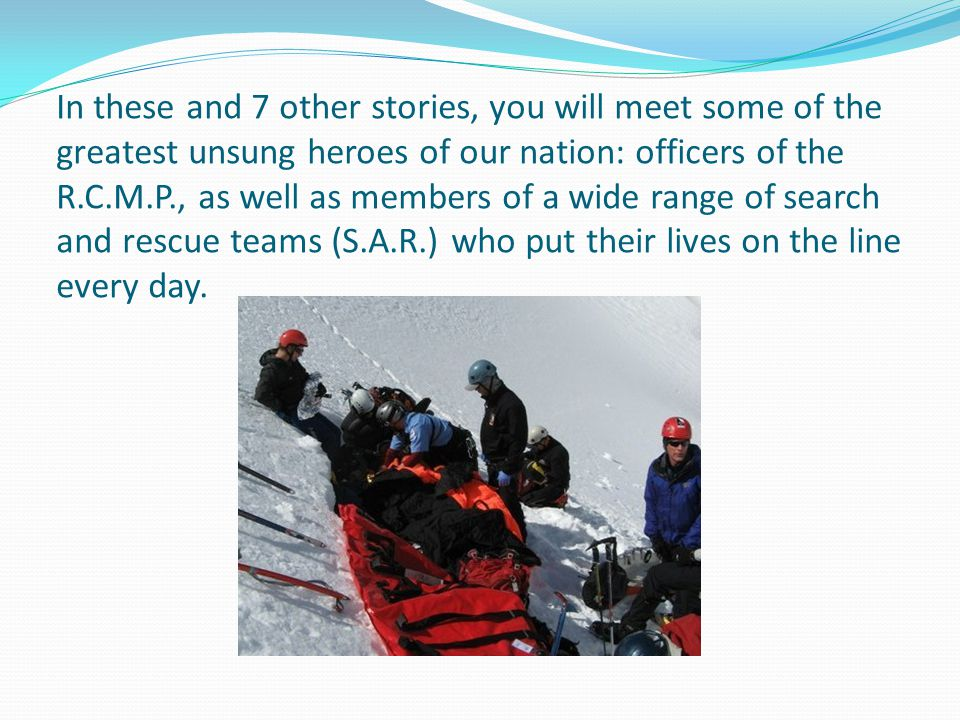 In these and 7 other stories, you will meet some of the greatest unsung heroes of our nation: officers of the R.C.M.P., as well as members of a wide range of search and rescue teams (S.A.R.) who put their lives on the line every day.