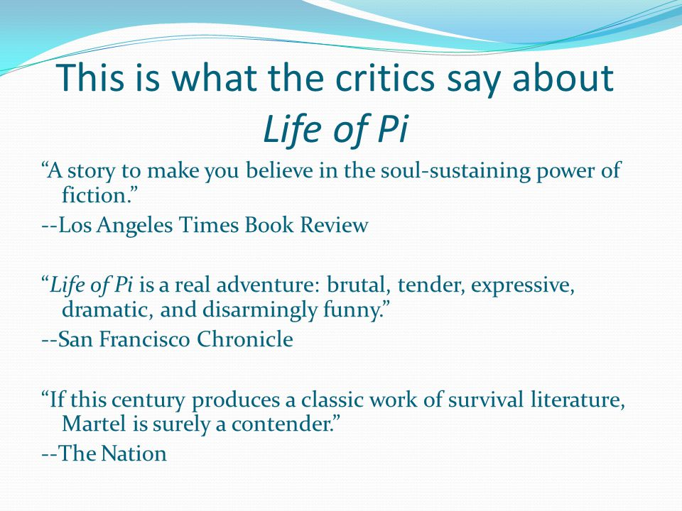 This is what the critics say about Life of Pi A story to make you believe in the soul-sustaining power of fiction. --Los Angeles Times Book Review Life of Pi is a real adventure: brutal, tender, expressive, dramatic, and disarmingly funny. --San Francisco Chronicle If this century produces a classic work of survival literature, Martel is surely a contender. --The Nation