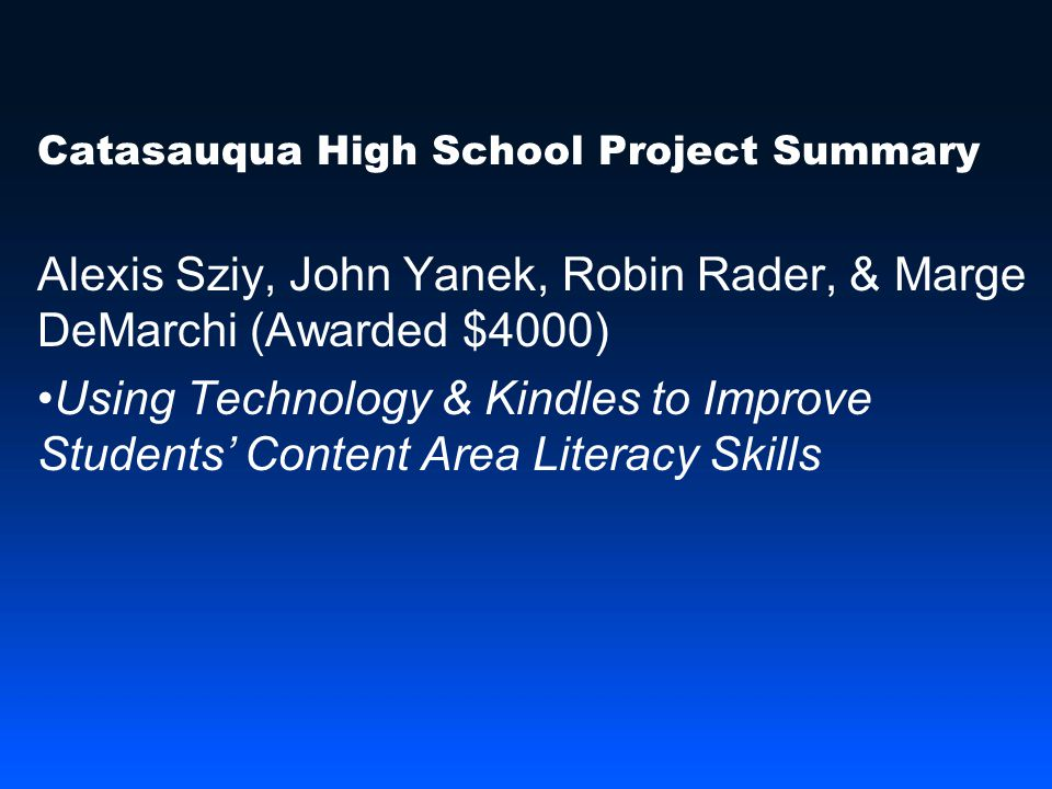 Catasauqua High School Project Summary Alexis Sziy, John Yanek, Robin Rader, & Marge DeMarchi (Awarded $4000) Using Technology & Kindles to Improve Students' Content Area Literacy Skills
