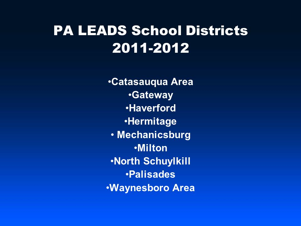 PA LEADS School Districts 2011-2012 Catasauqua Area Gateway Haverford Hermitage Mechanicsburg Milton North Schuylkill Palisades Waynesboro Area