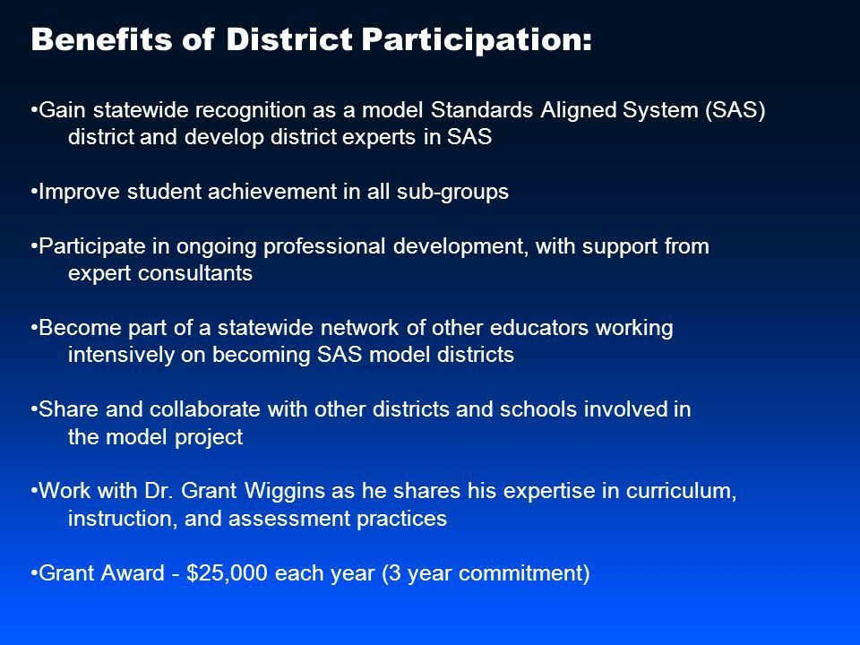 Benefits of District Participation: Gain statewide recognition as a model Standards Aligned System (SAS) district and develop district experts in SAS Improve student achievement in all sub-groups Participate in ongoing professional development, with support from expert consultants Become part of a statewide network of other educators working intensively on becoming SAS model districts Share and collaborate with other districts and schools involved in the model project Work with Dr.