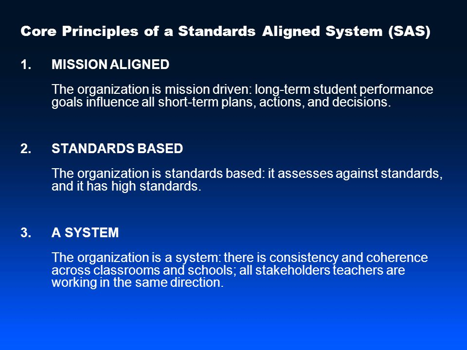 Core Principles of a Standards Aligned System (SAS) 1.MISSION ALIGNED The organization is mission driven: long-term student performance goals influence all short-term plans, actions, and decisions.