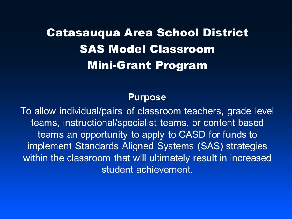 Catasauqua Area School District SAS Model Classroom Mini-Grant Program Purpose To allow individual/pairs of classroom teachers, grade level teams, instructional/specialist teams, or content based teams an opportunity to apply to CASD for funds to implement Standards Aligned Systems (SAS) strategies within the classroom that will ultimately result in increased student achievement.