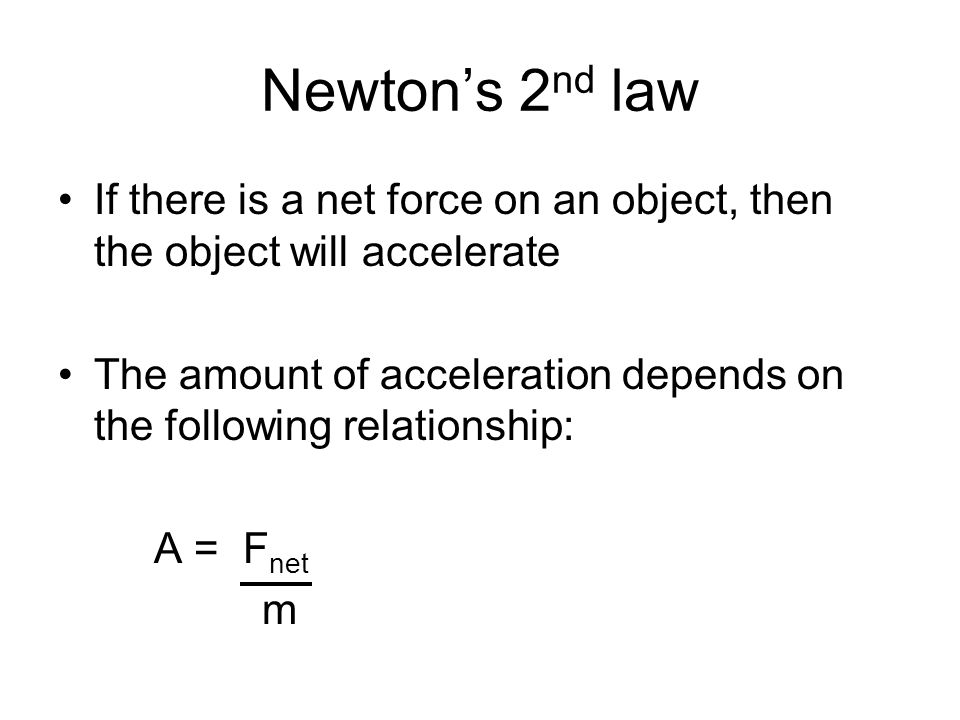 Newton's 2 nd law If there is a net force on an object, then the object will accelerate The amount of acceleration depends on the following relationship: A = F net m