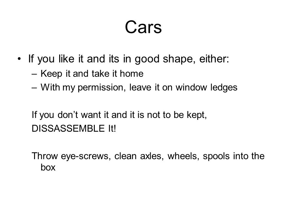 Cars If you like it and its in good shape, either: –Keep it and take it home –With my permission, leave it on window ledges If you don't want it and it is not to be kept, DISSASSEMBLE It.