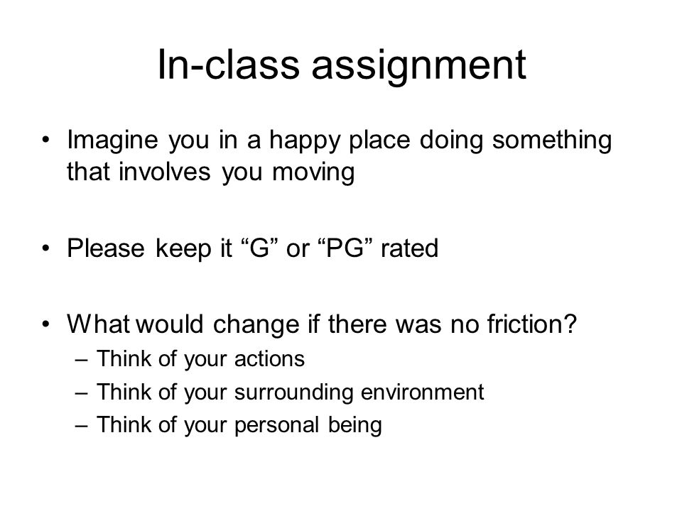 In-class assignment Imagine you in a happy place doing something that involves you moving Please keep it G or PG rated What would change if there was no friction.