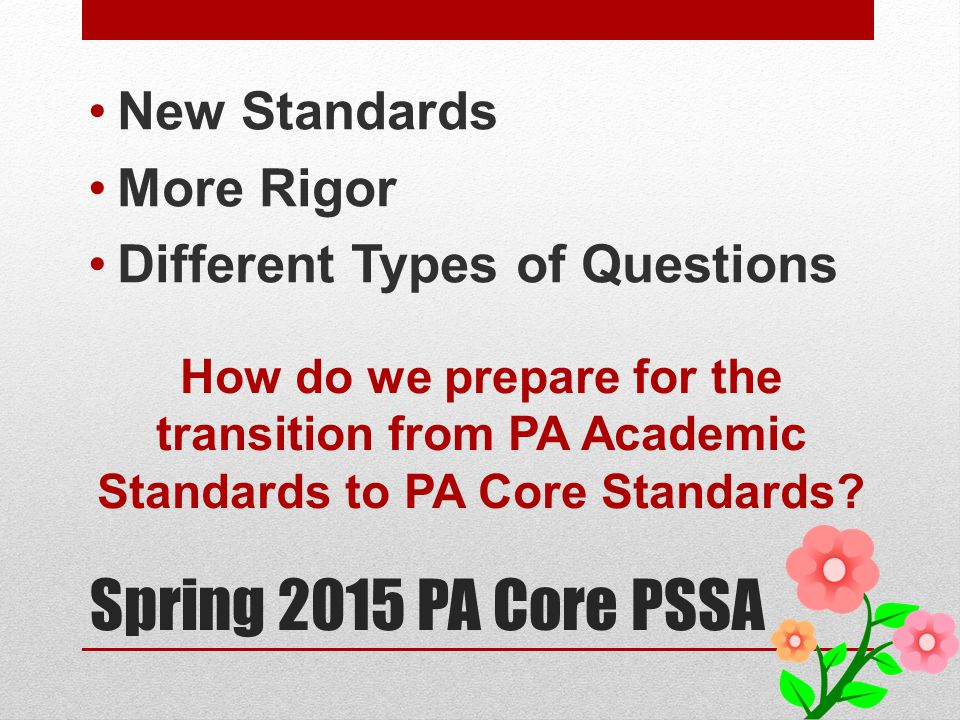 Spring 2015 PA Core PSSA New Standards More Rigor Different Types of Questions How do we prepare for the transition from PA Academic Standards to PA Core Standards