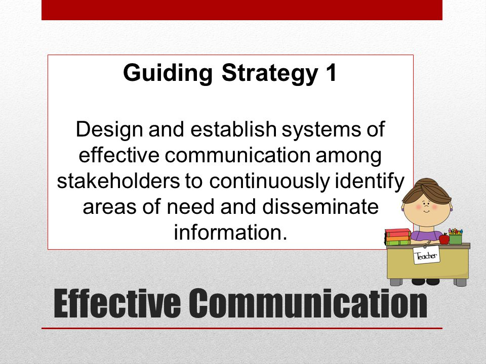 Effective Communication Guiding Strategy 1 Design and establish systems of effective communication among stakeholders to continuously identify areas of need and disseminate information.