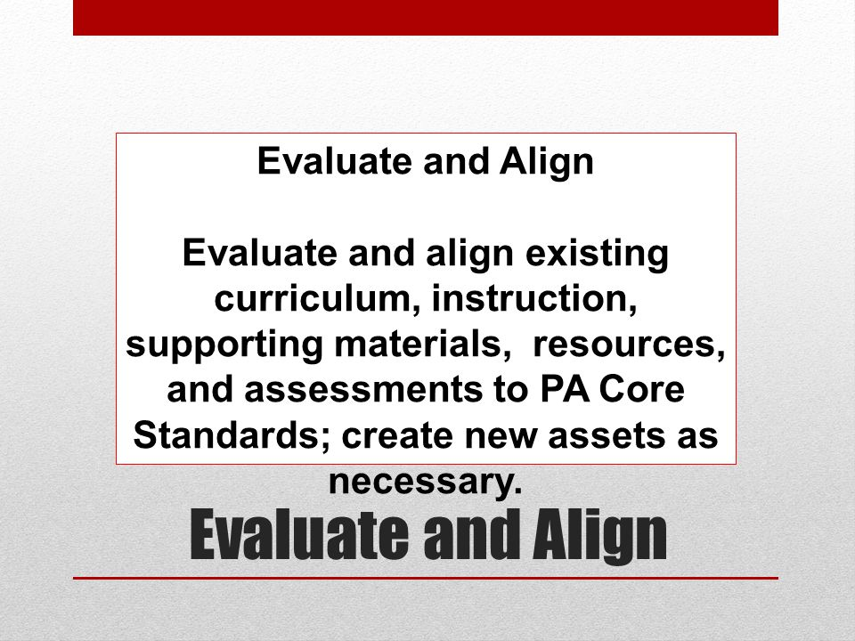 Evaluate and Align Evaluate and align existing curriculum, instruction, supporting materials, resources, and assessments to PA Core Standards; create new assets as necessary.