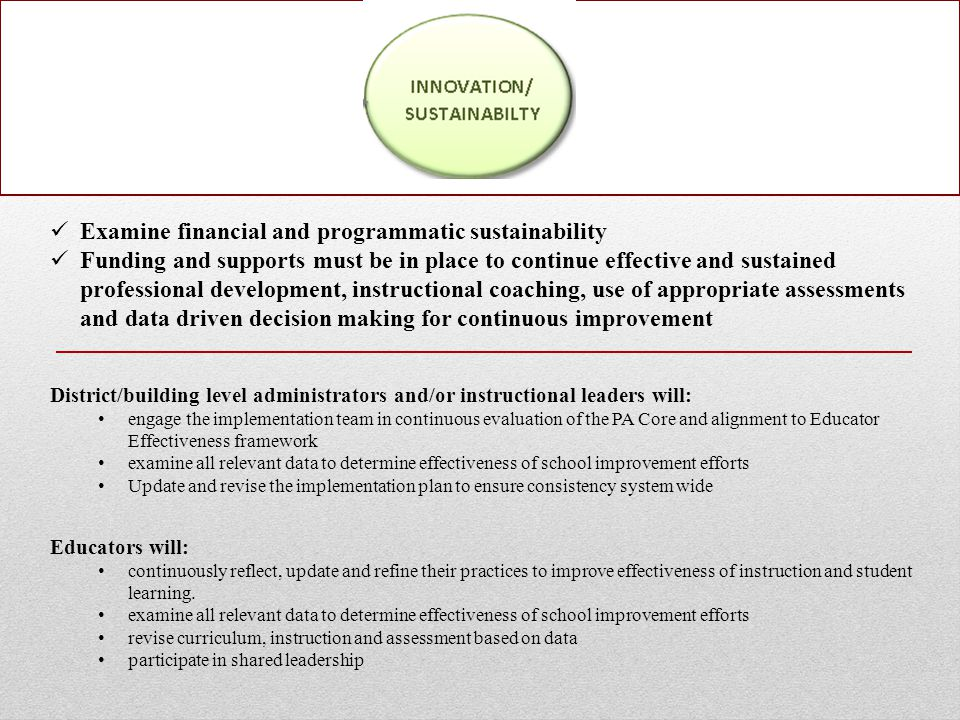 Examine financial and programmatic sustainability Funding and supports must be in place to continue effective and sustained professional development, instructional coaching, use of appropriate assessments and data driven decision making for continuous improvement District/building level administrators and/or instructional leaders will: engage the implementation team in continuous evaluation of the PA Core and alignment to Educator Effectiveness framework examine all relevant data to determine effectiveness of school improvement efforts Update and revise the implementation plan to ensure consistency system wide Educators will: continuously reflect, update and refine their practices to improve effectiveness of instruction and student learning.
