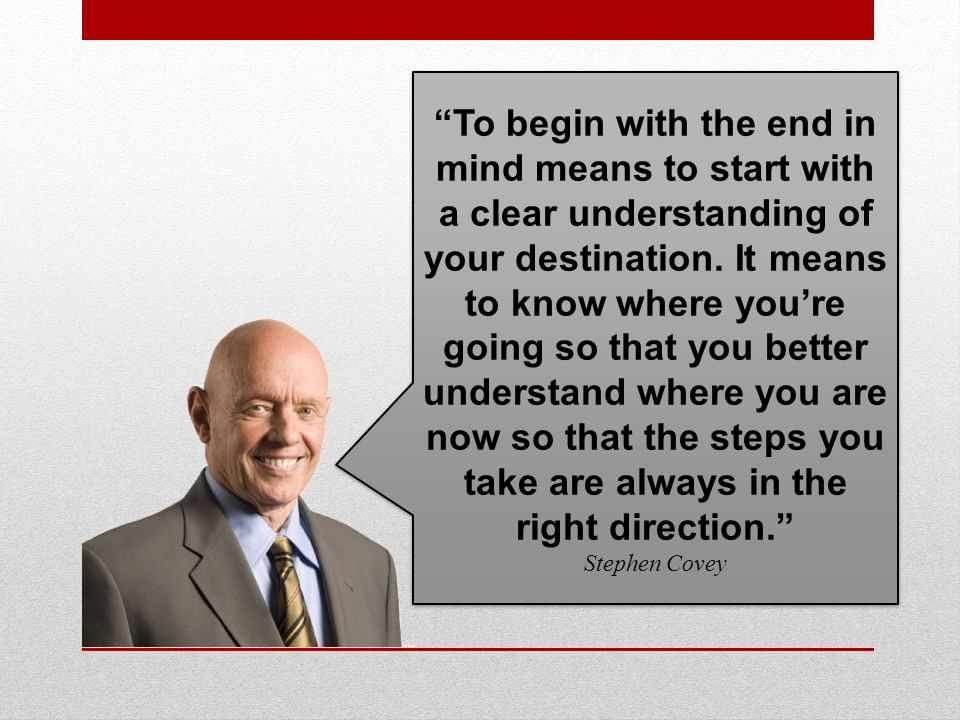 To begin with the end in mind means to start with a clear understanding of your destination.