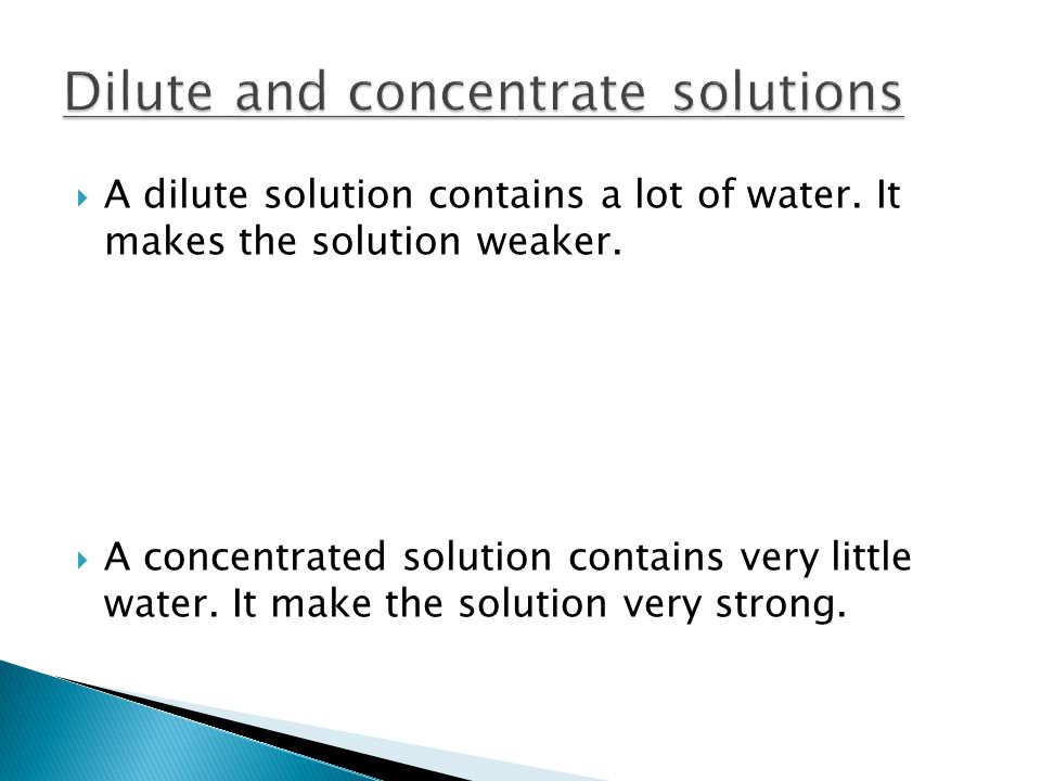  A dilute solution contains a lot of water. It makes the solution weaker.