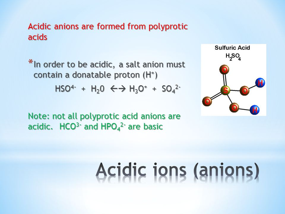 Acidic anions are formed from polyprotic acids * In order to be acidic, a salt anion must contain a donatable proton (H + ) HSO 4- + H 2 0  H 3 O + + SO 4 2- Note: not all polyprotic acid anions are acidic.