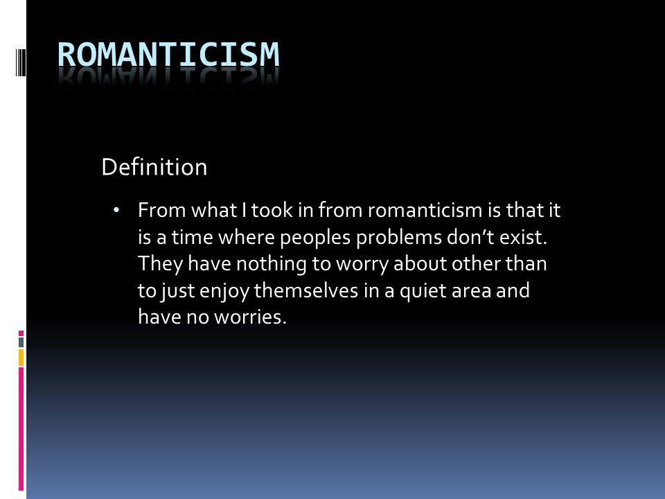 From what I took in from romanticism is that it is a time where peoples problems don't exist.