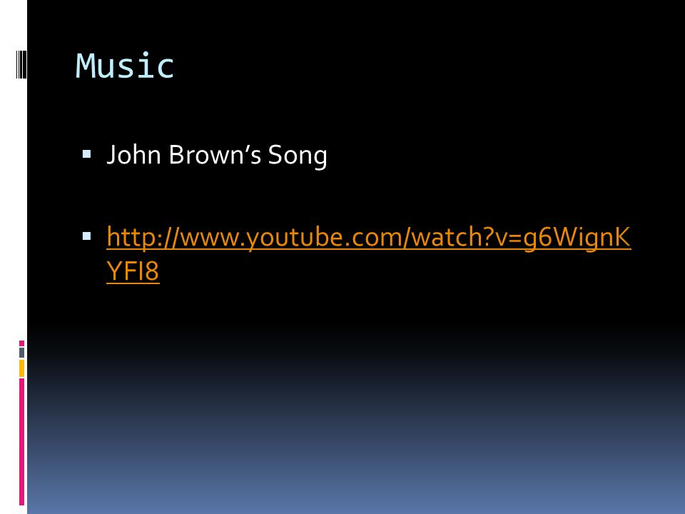 Music  John Brown's Song  http://www.youtube.com/watch v=g6WignK YFI8 http://www.youtube.com/watch v=g6WignK YFI8