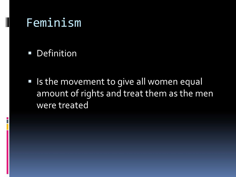 Feminism  Definition  Is the movement to give all women equal amount of rights and treat them as the men were treated