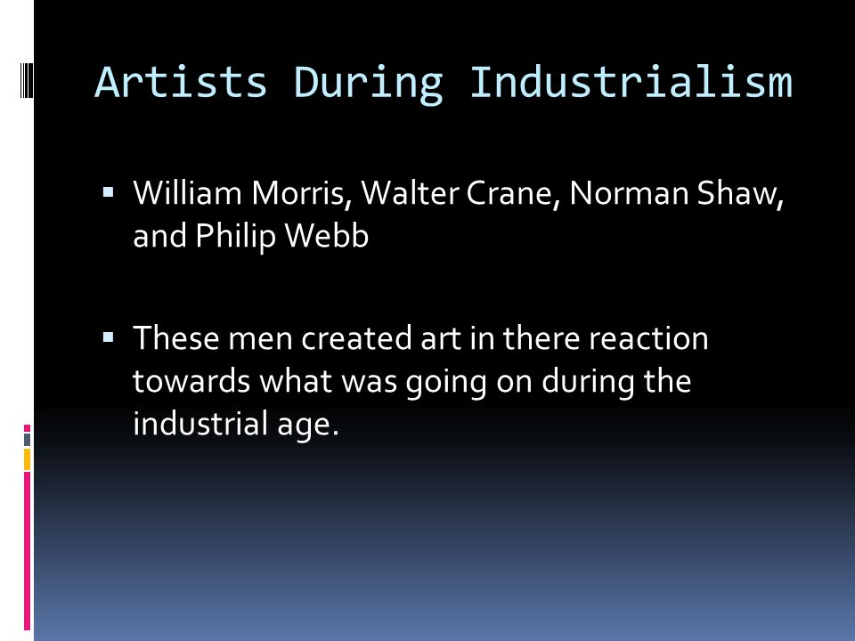 Artists During Industrialism  William Morris, Walter Crane, Norman Shaw, and Philip Webb  These men created art in there reaction towards what was going on during the industrial age.