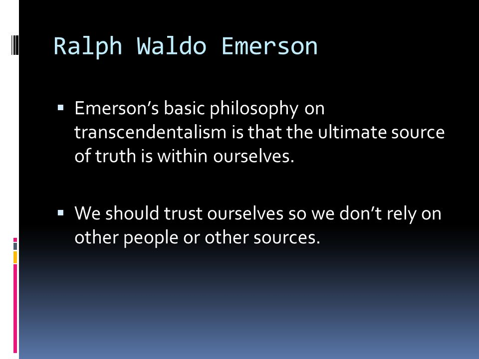 Ralph Waldo Emerson  Emerson's basic philosophy on transcendentalism is that the ultimate source of truth is within ourselves.