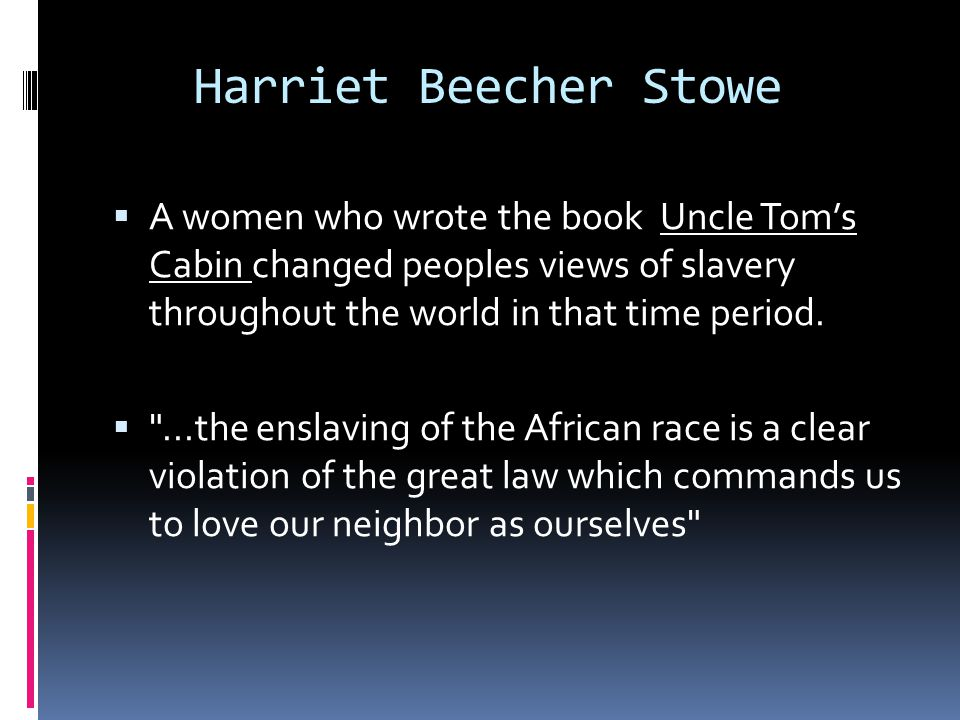 Harriet Beecher Stowe  A women who wrote the book Uncle Tom's Cabin changed peoples views of slavery throughout the world in that time period.