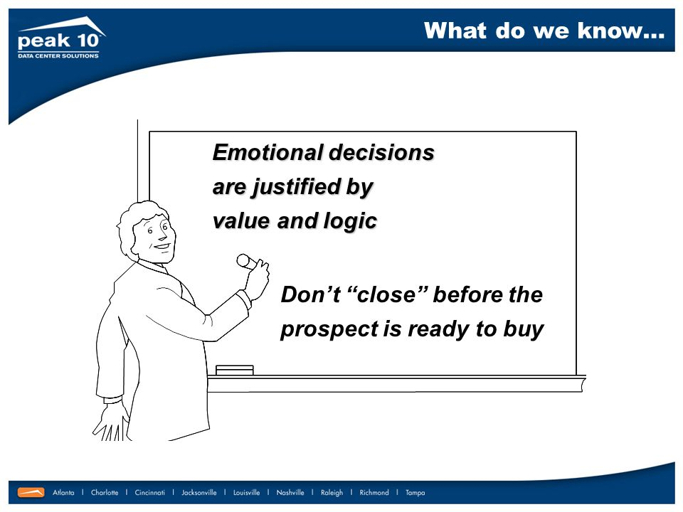 Emotional decisions are justified by value and logic Don't close before the prospect is ready to buy What do we know…